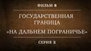 ГОСУДАРСТВЕННАЯ ГРАНИЦА ФИЛЬМ 8 НА ДАЛЬНЕМ ПОГРАНИЧЬЕ 2 СЕРИЯ