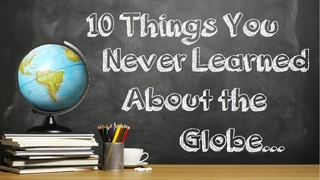 10 Things You Never Learned About the Globe
