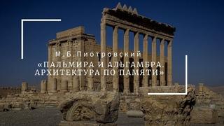"""Лекция Михаила Пиотровского """"Две Пальмиры и Альгамбра. Архитектура по памяти"""""""