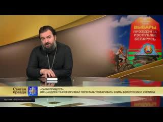 Святая правда - Сами прибегут. Отец Андрей Ткачев призвал не уговаривать элиты Белоруссии и Украины.