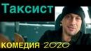 Очень смешная комедия с Нагиевым - ТАКСИСТ - КОМЕДИИ 2020 НОВИНКИ, ФИЛЬМЫ HD, КИНО, Мелодрамы 2020