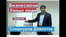Умные люди Бизнесмены Саидмурод Давлатов Samo Tajikistan
