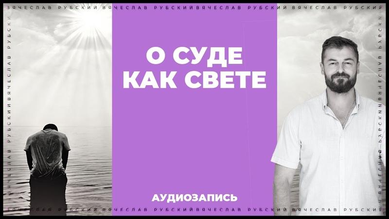 О Суде как Свете Вячеслав Рубский 16 10 2013