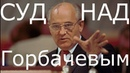 Суд над Горбачевым.Пора Миша.Пора ответить за развал СССР - моей Родины, которой больше нет