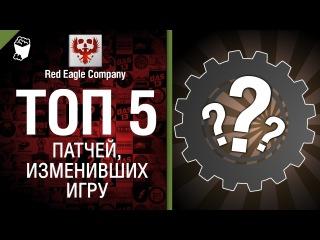 ТОП 5 - Выпуск №4 - Патчи, изменившие игру - от Red Eagle Company [World of Tanks]