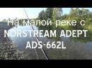 На малой реке с NORSTREAM ADEPT ADS 662L