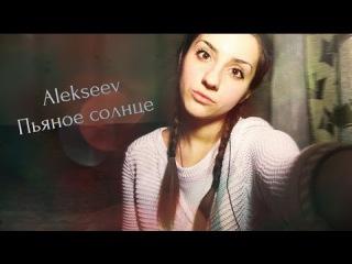 Alekseev -Пьяное солнце (cover. Алина Назаренко)