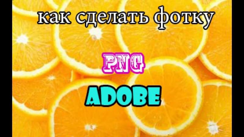 Как сделать png фотографию с помощи Adobe fotoshop (перезалив)