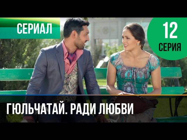 Гюльчатай. Ради любви 12 серия Мелодрама Фильмы и сериалы Русские мелодрамы