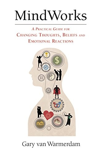 MindWorks A Practical Guide for Changing Thoughts, Beliefs and Emotional Reactions