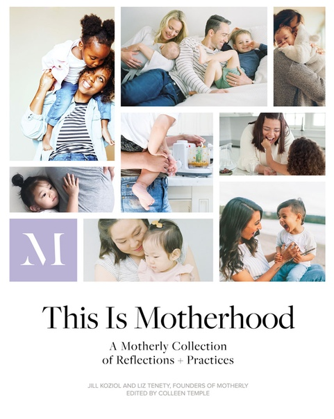 This Is Motherhood A Motherly Collection of Reflections + Practices by Jill Koziol, Liz Tenety