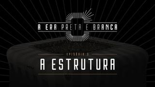 A ERA PRETA E BRANCA - Episódio 03: A Estrutura