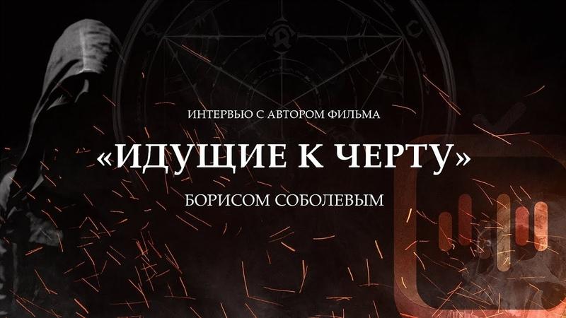 Интервью с автором фильма «Идущие к черту» Борисом Соболевым (2019)