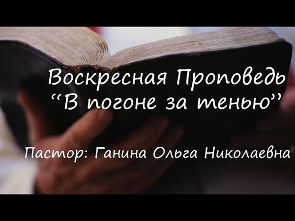 В погоне за тенью Проповедь Ольга Ганина