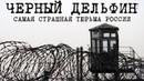 ЧЁРНЫЙ ДЕЛЬФИН - САМАЯ СТРАШНАЯ ТЮРЬМА РОССИИ