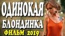 Фильм 2019 порвал однолюбов!! ОДИНОКАЯ БЛОНДИНКА Русские мелодрамы 2019 новинки HD
