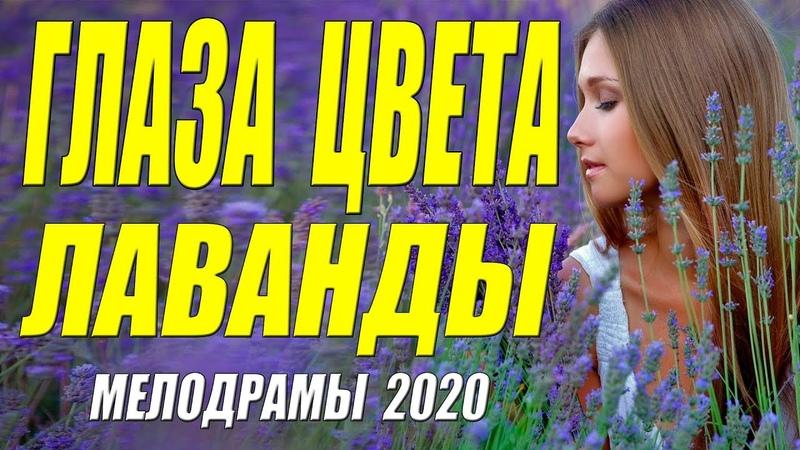 Безумная любовь в каждом кадре ГЛАЗА ЦВЕТА ЛАВАНДЫ @ Русские мелодрамы 2020 новинки HD 1080P