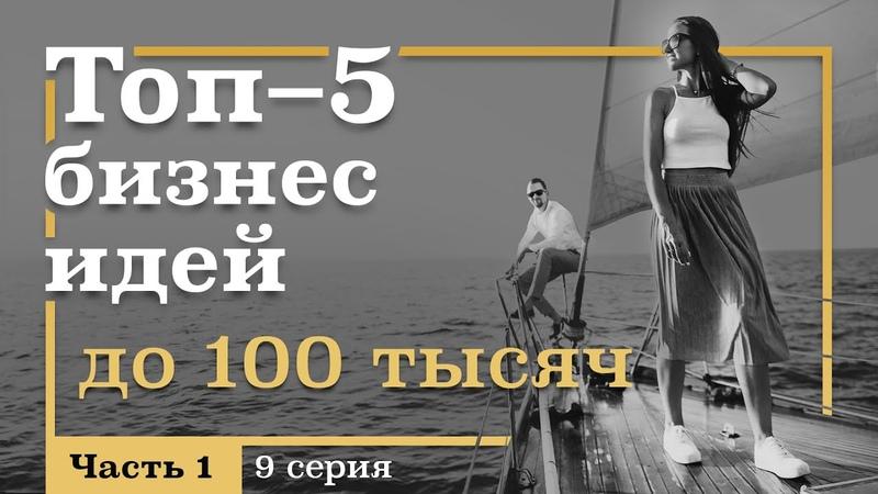 9 серия ТОП 5 Бизнес ИДЕЙ с Вложениями ДО 100 тысяч рублей Часть 1
