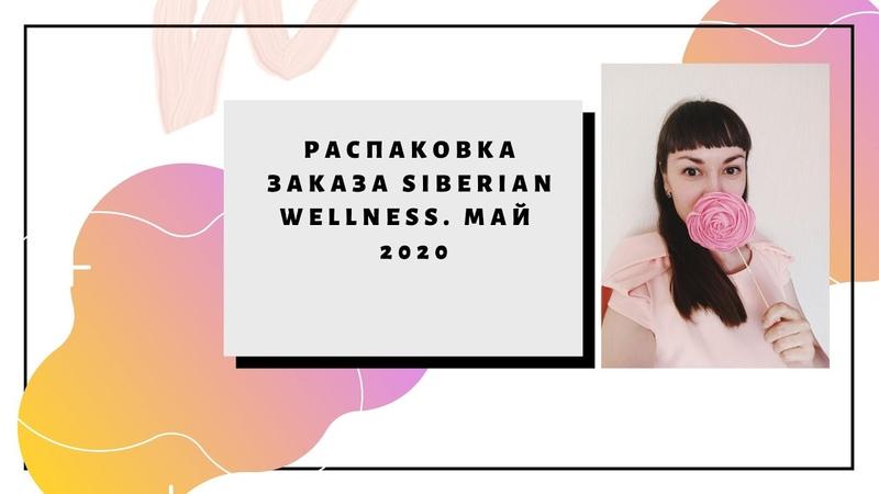 Обзор распаковки заказа Siberian Wellness Сибирское здоровье Май 2020