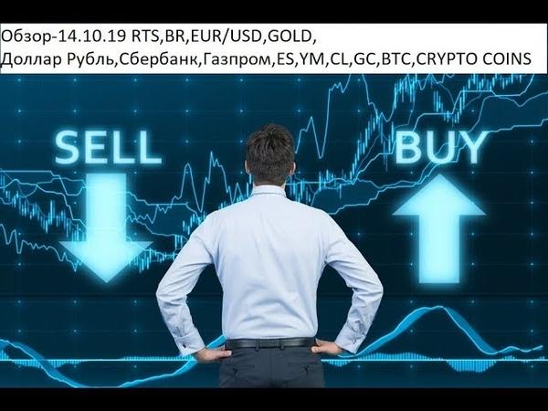 Обзор-14.10.19 RTS,BR,EUR/USD,GOLD, Доллар Рубль,Сбербанк,Газпром,ES,YM,CL,GC,BTC,CRYPTO COINS
