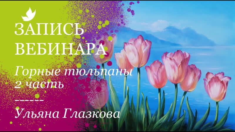 Вебинар Горные тюльпаны 2 часть. Ульяна Глазкова