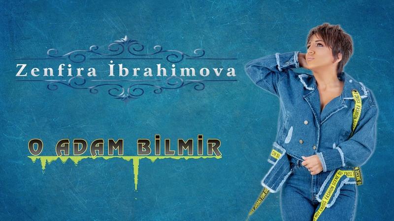 Zenfira İbrahimova - O Adam Bilmir (Yeni 2019)