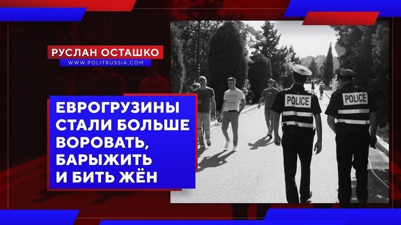 Еврогрузины стали больше воровать барыжить и бить жён Руслан Осташко
