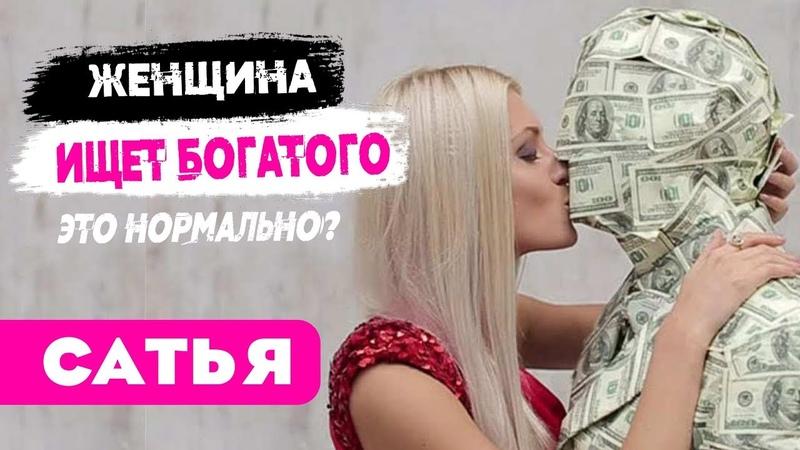 Сатья Женщина ищет богатого мужчину целенаправленно это нормально?