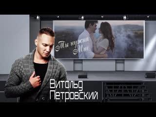 Витольд Петровский - Ты нужна мне 2019
