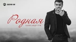 Александр Гум - Родная   Премьера трека 2018