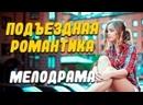 Хороший фильм про отношения Подъездная романтика Русские мелодрамы новинки