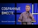 Собранные вместе Василий Севостьянов Церковь Завета Проповеди онлайн 12