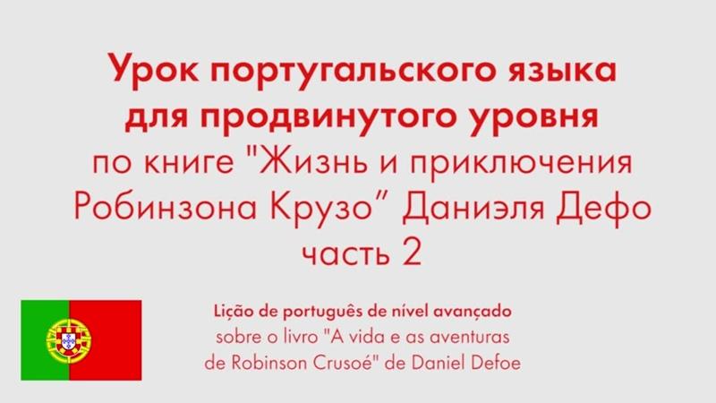 Урок португальского языка для продвинутого уровня по книге Жизнь и приключения Робинзона Крузо Даниэля Дефо Часть 2