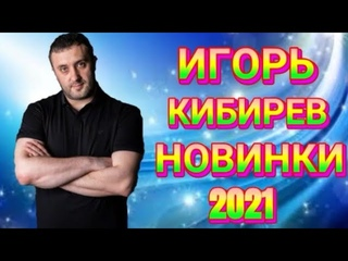 Игорь Кибирев Новые хиты и Лучшие 2021
