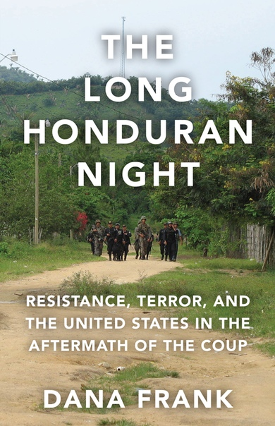 The Long Honduran Night Resistance , Terror, and the United States in the Aftermath of the Coup by Dana Frank